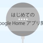 はじめてのGoogle Homeアプリ開発(WebAPI連携/2018年春編)